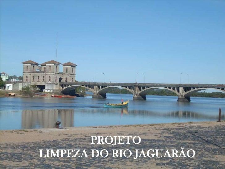PROJETO LIMPEZA DO RIO JAGUARÃO           PROJETO  LIMPEZA DO RIO JAGUARÃO
