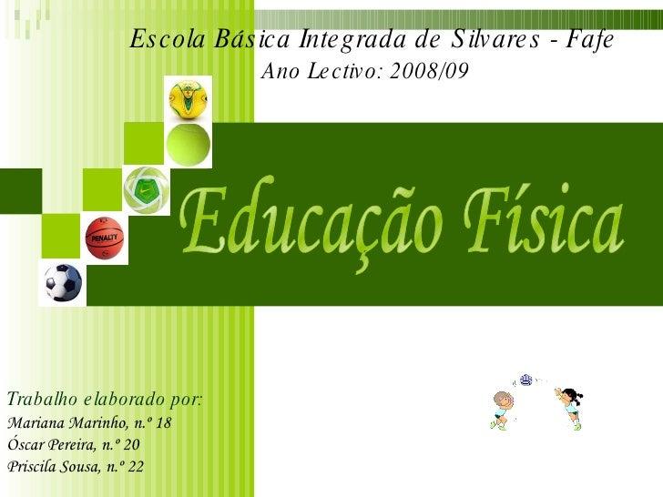 Educação Física Escola Básica Integrada de Silvares - Fafe Ano Lectivo: 2008/09  Trabalho elaborado por: Mariana Marinho, ...