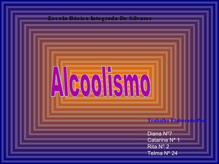 Alcoolismo Escola Básica Integrada De Silvares Trabalho Elaborado Por: Diana Nº7 Catarina Nº 1 Rita Nº 2 Telma Nº 24