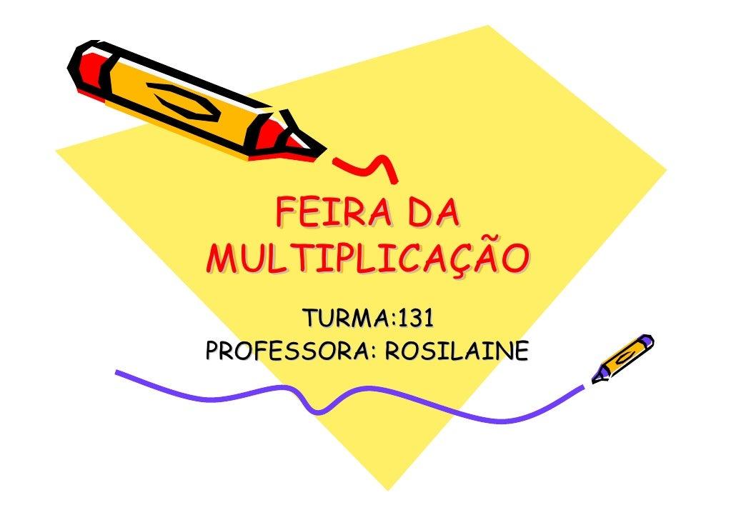 FEIRA DA MULTIPLICAÇÃO MULTIPLICAÇÃO       TURMA:131 PROFESSORA: ROSILAINE