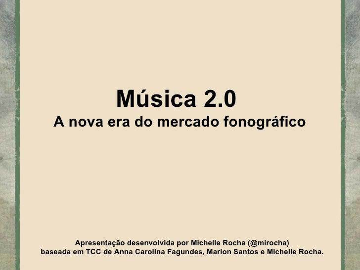 Música 2.0  A nova era do mercado fonográfico Apresentação desenvolvida por Michelle Rocha (@mirocha) baseada em TCC de An...
