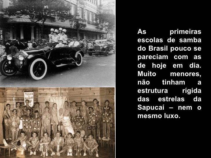 As        primeiras escolas de samba do Brasil pouco se pareciam com as de hoje em dia. Muito     menores, não    tinham  ...