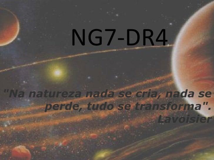 """""""Na natureza nada se cria, nada se perde, tudo se transforma"""".<br />Lavoisier<br />NG7-DR4<br />"""