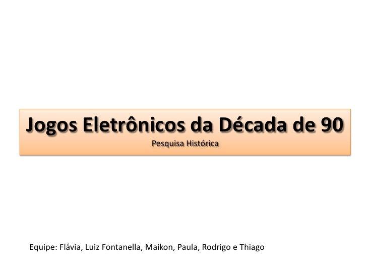 Jogos Eletrônicos da Década de 90Pesquisa Histórica<br />Equipe: Flávia, Luiz Fontanella, Maikon, Paula, Rodrigo e Thiago<...