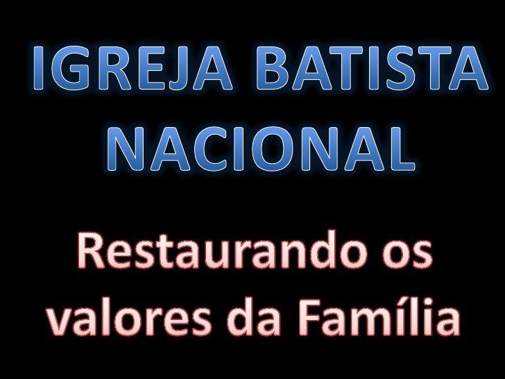 IGREJA BATISTA <br />NACIONAL<br />Restaurando os valores da Família<br />