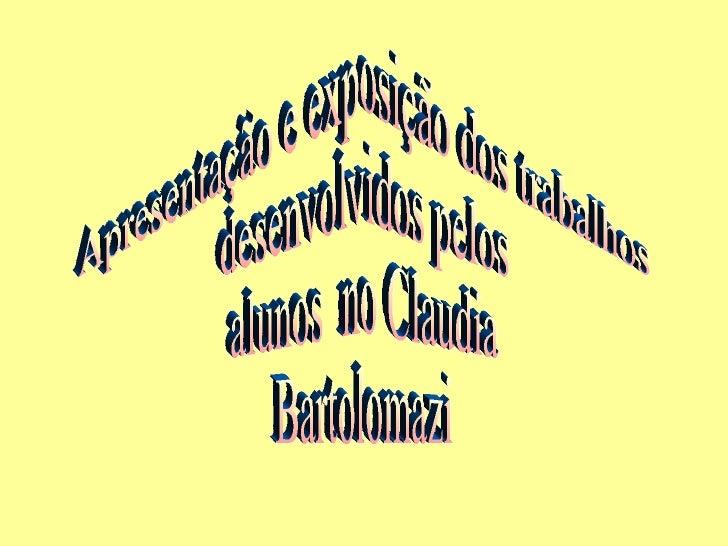 Apresentação e exposição dos trabalhos desenvolvidos pelos alunos  no Claudia Bartolomazi