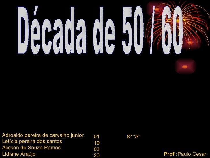 Década de 50 / 60 Adroaldo pereira de carvalho junior  Letícia pereira dos santos  Alisson de Souza Ramos Lidiane Araújo 0...