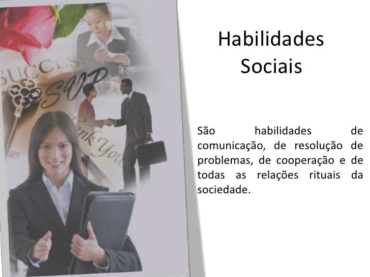 Habilidades<br />Sociais<br />São habilidades de comunicação, de resolução de problemas, de cooperação e de todas as relaç...