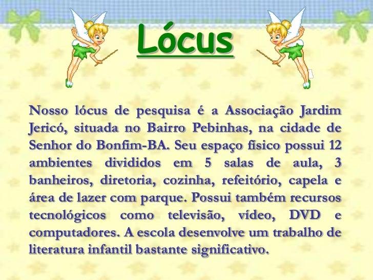 Lócus<br />Nosso lócus de pesquisa é a Associação Jardim Jericó, situada no Bairro Pebinhas, na cidade de Senhor do Bonfim...