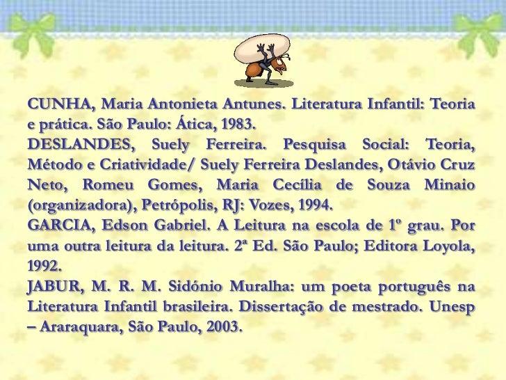 CUNHA, Maria Antonieta Antunes. Literatura Infantil: Teoria e prática. São Paulo: Ática, 1983.<br />DESLANDES, Suely Ferre...