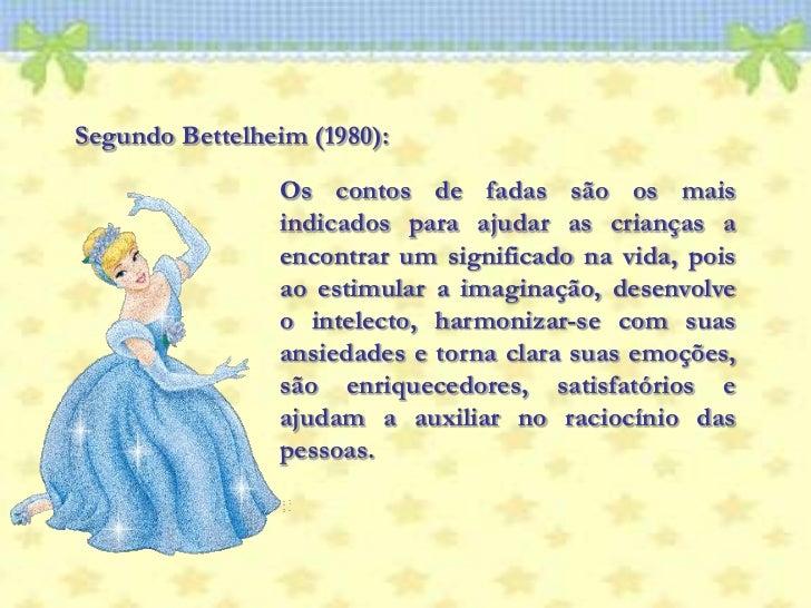 Segundo Bettelheim (1980):<br />Os contos de fadas são os mais indicados para ajudar as crianças a encontrar um significad...