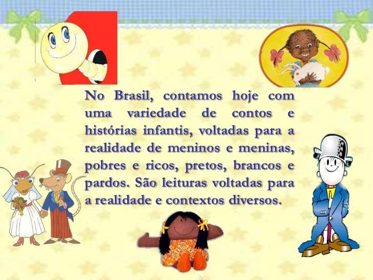 No Brasil, contamos hoje com uma variedade de contos e histórias infantis, voltadas para a realidade de meninos e meninas,...