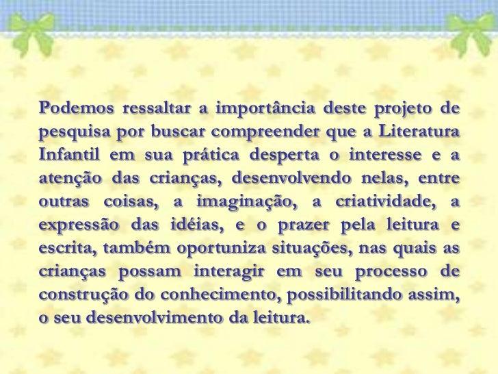 Podemos ressaltar a importância deste projeto de pesquisa por buscar compreender que a Literatura Infantil em sua prática ...