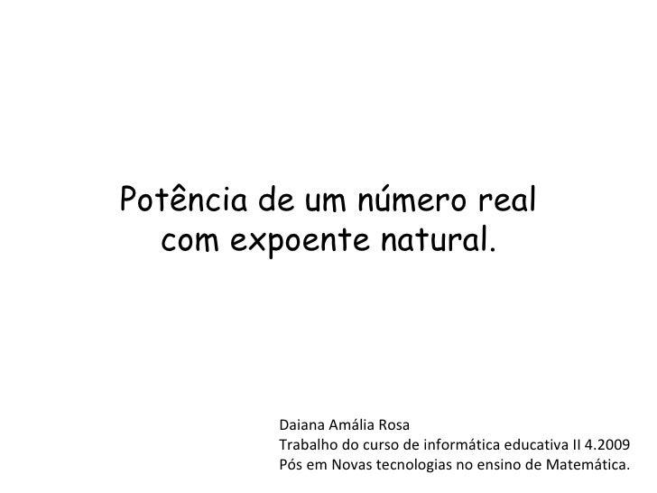Potência de um número real com expoente natural. Daiana Amália Rosa Trabalho do curso de informática educativa II 4.2009 P...