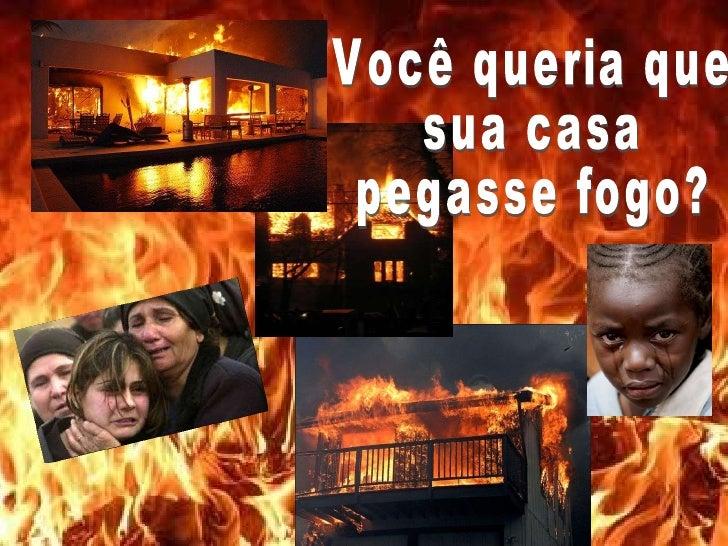 Você queria que sua casa  pegasse fogo?
