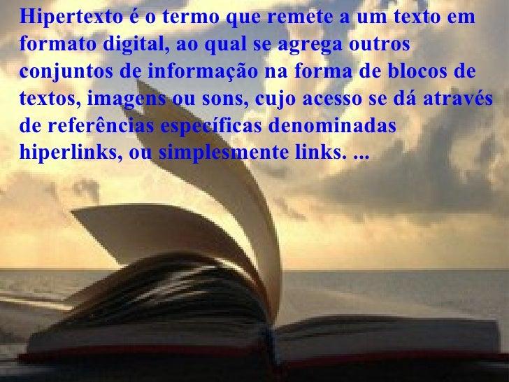 Hipertexto é o termo que remete a um texto em formato digital, ao qual se agrega outros conjuntos de informação na forma d...