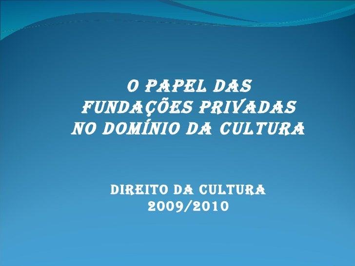 O PAPEL DAS FUNDAÇÕES PRIVADAS NO DOMÍNIO DA CULTURA Direito da cultura 2009/2010