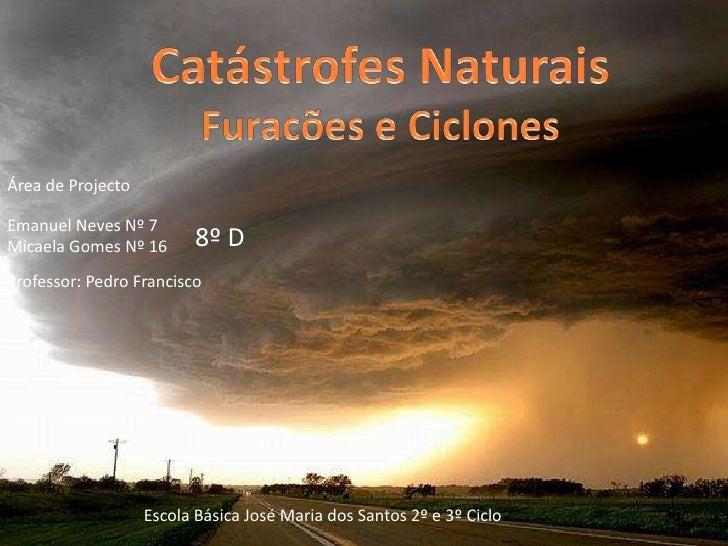 Catástrofes NaturaisFuracões e Ciclones<br />Área de Projecto<br />Emanuel Neves Nº 7Micaela Gomes Nº 16<br />8º D<br />Pr...