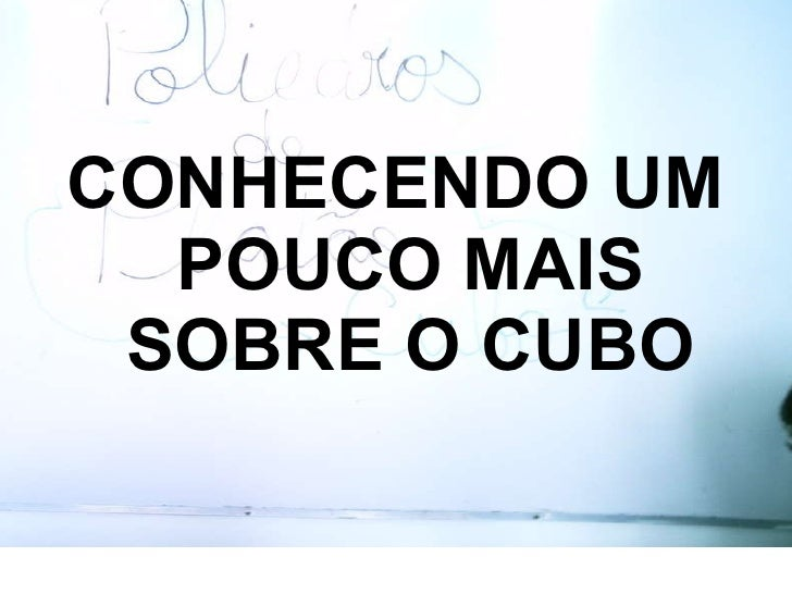 <ul><li>CONHECENDO UM POUCO MAIS SOBRE O CUBO </li></ul>
