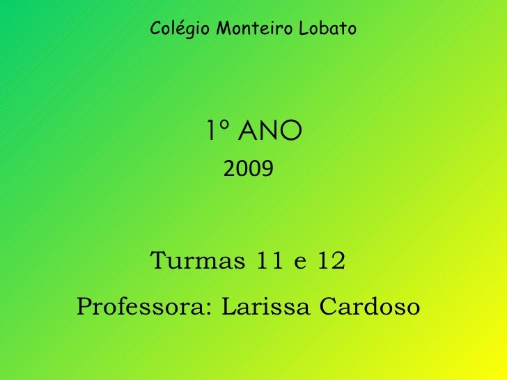 Colégio Monteiro Lobato 1º ANO 2009 Turmas 11 e 12 Professora: Larissa Cardoso