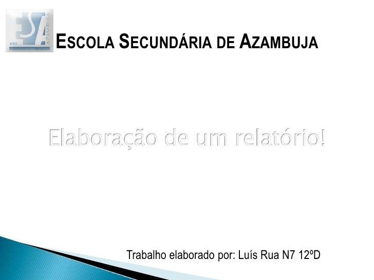 Escola Secundária de Azambuja<br />Elaboração de um relatório!<br />Trabalho elaborado por: Luís Rua N7 12ºD<br />