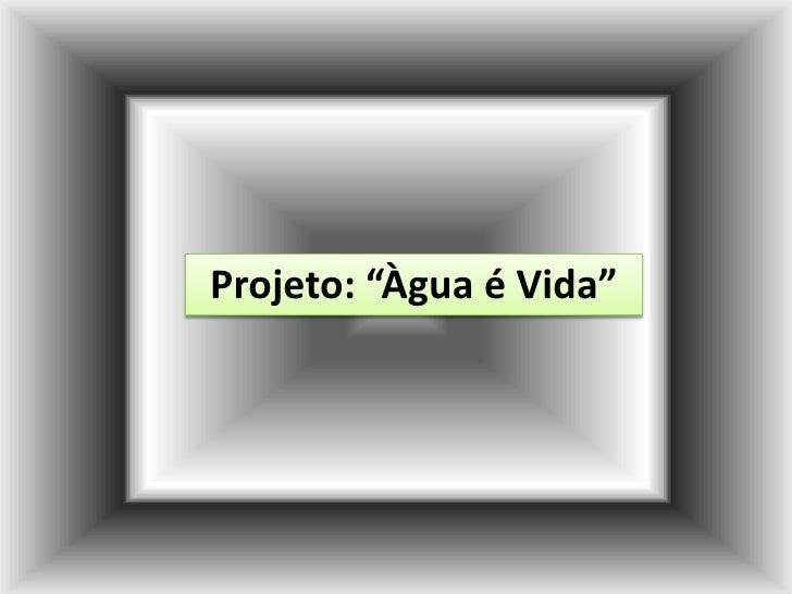 "Projeto: ""Àgua é Vida""<br />"
