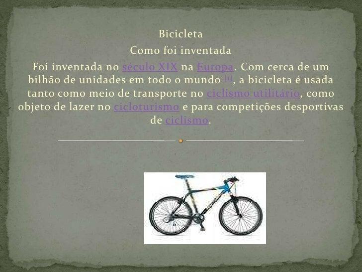 Bicicleta<br />Como foi inventada<br />Foi inventada no século XIX na Europa. Com cerca de um bilhão de unidades em todo o...