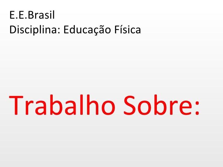 E.E.Brasil Disciplina: Educação Física Trabalho Sobre:
