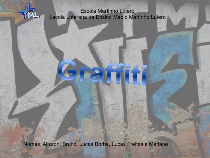 Escola Martinho Lutero<br />Escola Luterana de Ensino Médio Martinho Lutero <br />Graffiti<br />Nomes: Alisson, Bruno, Luc...