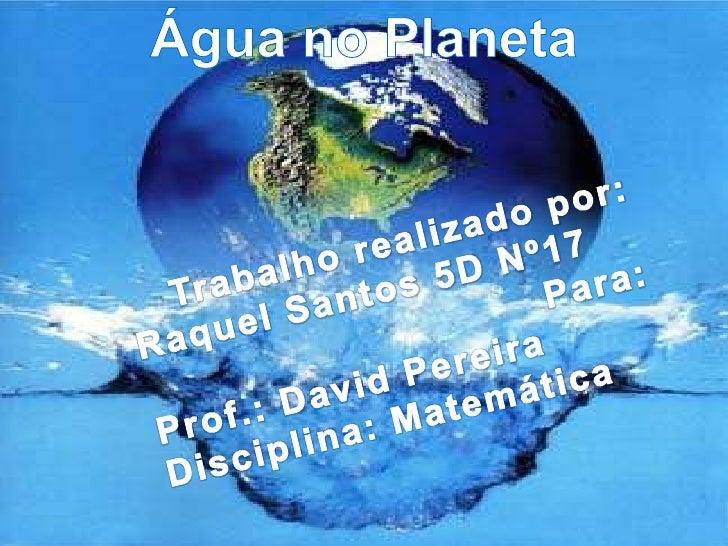 Água no Planeta<br />Trabalho realizado por:<br />Raquel Santos 5D Nº17 <br />Para:<br />Prof.: David Pereira<br />Discipl...