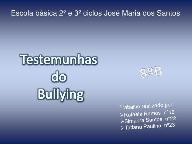 Escola básica 2º e 3º ciclos José Maria dos Santos <br />Testemunhas <br />do <br />Bullying<br />8ºB<br />Trabalho realiz...