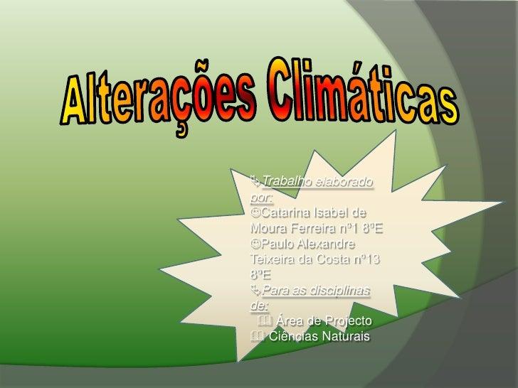 Alterações Climáticas<br />Trabalho elaborado por:<br />Catarina Isabel de Moura Ferreira nº1 8ºE<br />Paulo Alexandre ...