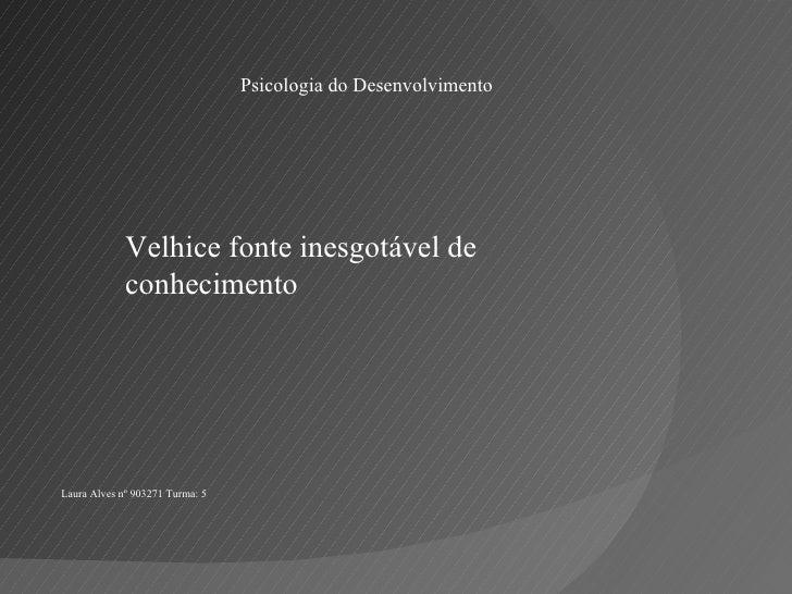 Psicologia do Desenvolvimento Velhice fonte inesgotável de conhecimento Laura Alves nº 903271 Turma: 5