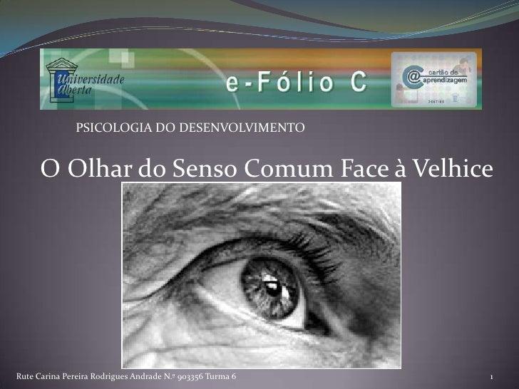 PSICOLOGIA DO DESENVOLVIMENTO<br /> O Olhar do Senso Comum Face à Velhice<br />Rute Carina Pereira Rodrigues Andrade N.º 9...