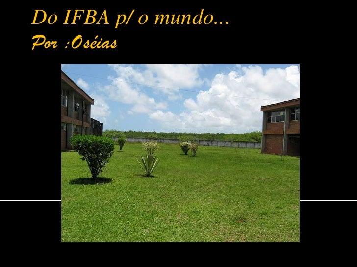 Do IFBA p/ o mundo...   Por :Oséias<br />