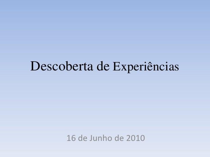 Descobertade Experiências <br />16 de Junho de 2010 <br />