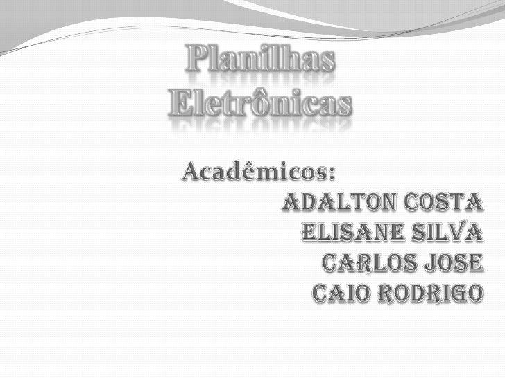 Planilhas <br />Eletrônicas<br />Acadêmicos:<br />Adalton Costa<br />Elisane Silva<br />Carlos Jose<br />Caio Rodrigo<br />