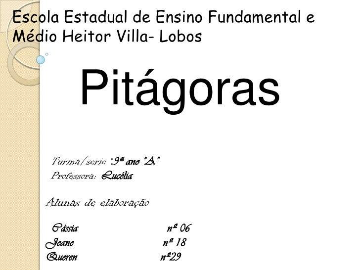 """Escola Estadual de Ensino Fundamental e Médio Heitor Villa- Lobos <br />Pitágoras<br />Turma/serie :9ª ano """"A""""<br />Profes..."""