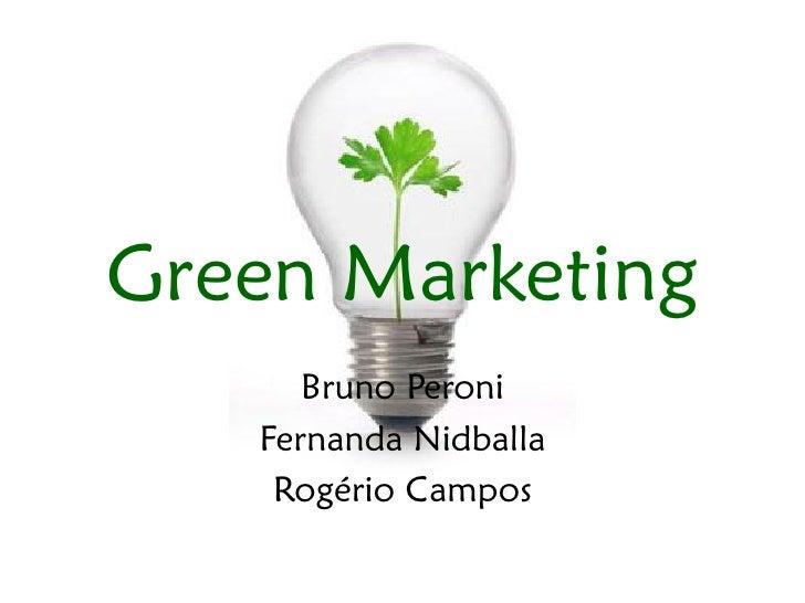 Green Marketing       Bruno Peroni    Fernanda Nidballa     Rogério Campos