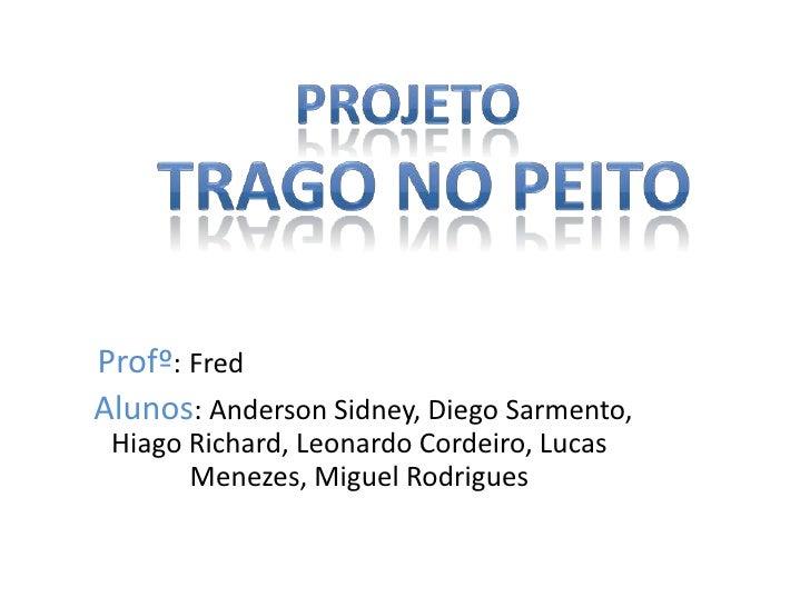 Projeto<br />  Trago no peito<br />Profº:Fred<br /> Alunos: Anderson Sidney, Diego Sarmento, Hiago Richard, Leonardo Corde...