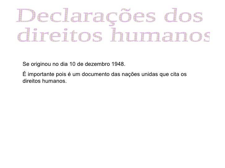 Declarações dos direitos humanos Se originou no dia 10 de dezembro 1948. É importante pois é um documento das nações unida...