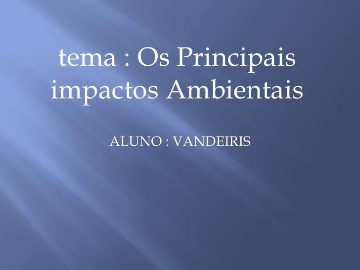ALUNO : VANDEIRIS<br />tema : Os Principais impactos Ambientais<br />