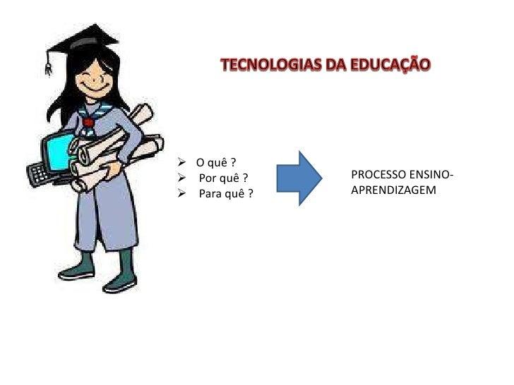 TECNOLOGIAS DA EDUCAÇÃO<br /><ul><li>   O quê ?