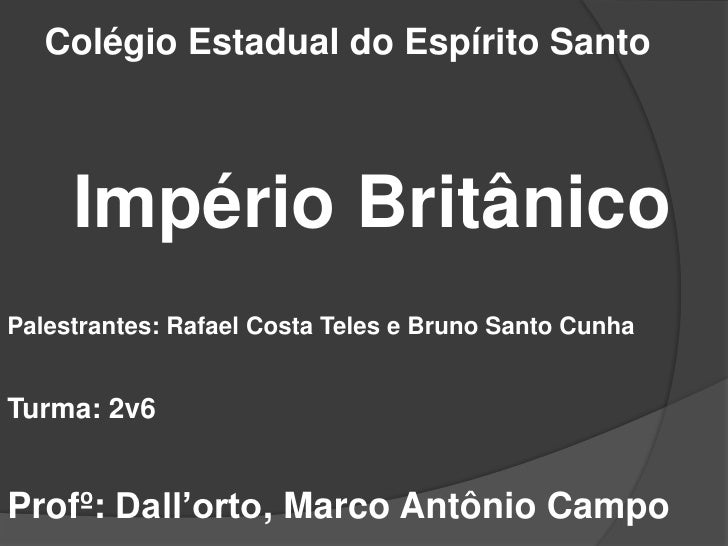 Colégio Estadual do Espírito Santo<br />Império Britânico<br />Palestrantes: Rafael Costa Teles e Bruno Santo Cunha<br />T...