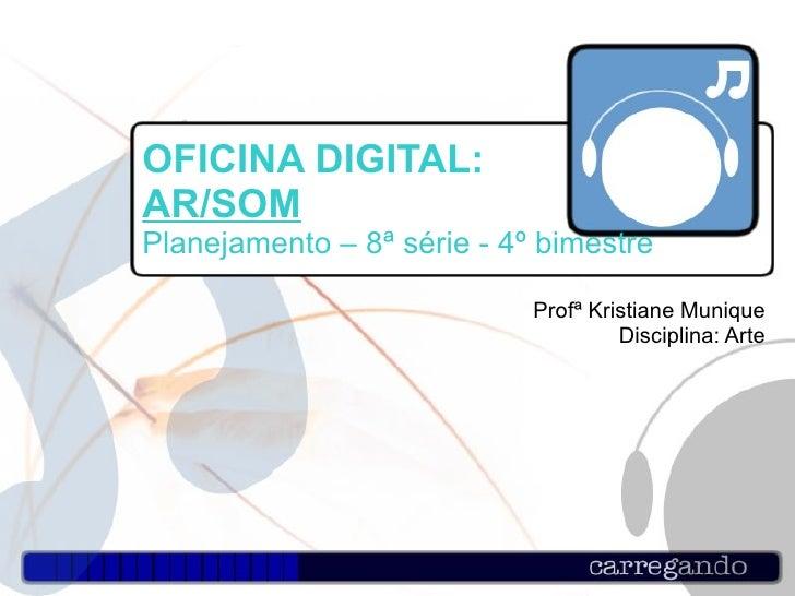 OFICINA DIGITAL:  AR/SOM Planejamento – 8ª série - 4º bimestre Profª Kristiane Munique Disciplina: Arte