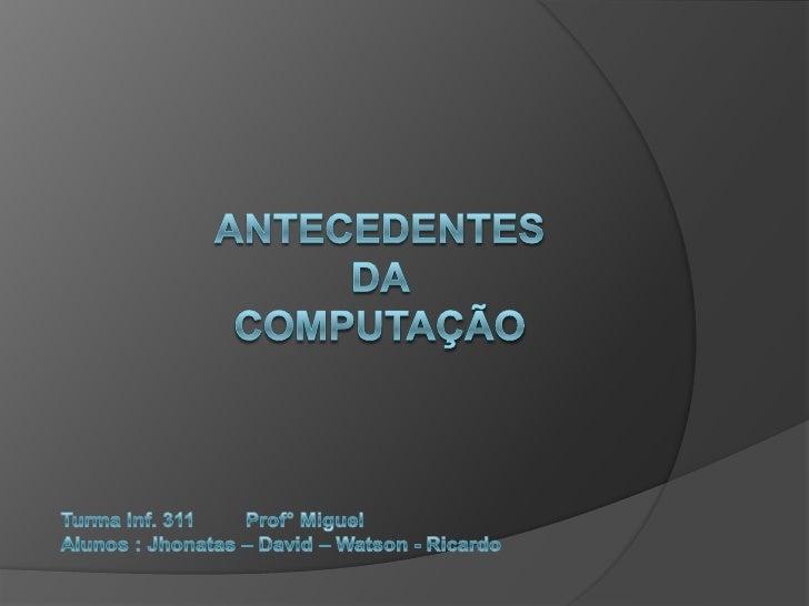 Antecedentes da computação<br />Turma Inf. 311         Prof° Miguel<br />Alunos : Jhonatas – David – Watson - Ricardo <br />