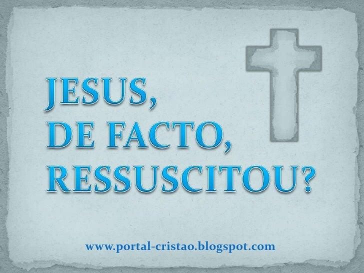 JESUS,DE FACTO, RESSUSCITOU?<br />www.portal-cristao.blogspot.com<br />