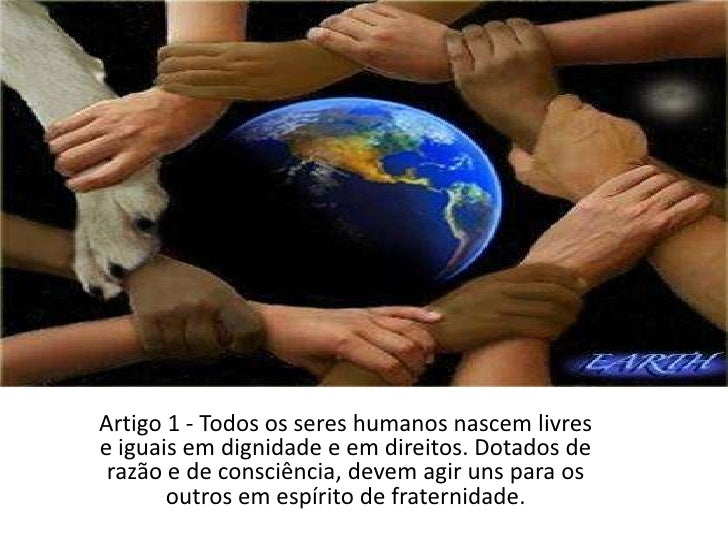 Artigo 1 - Todos os seres humanos nascem livres e iguais em dignidade e em direitos. Dotados de razão e de consciência, de...