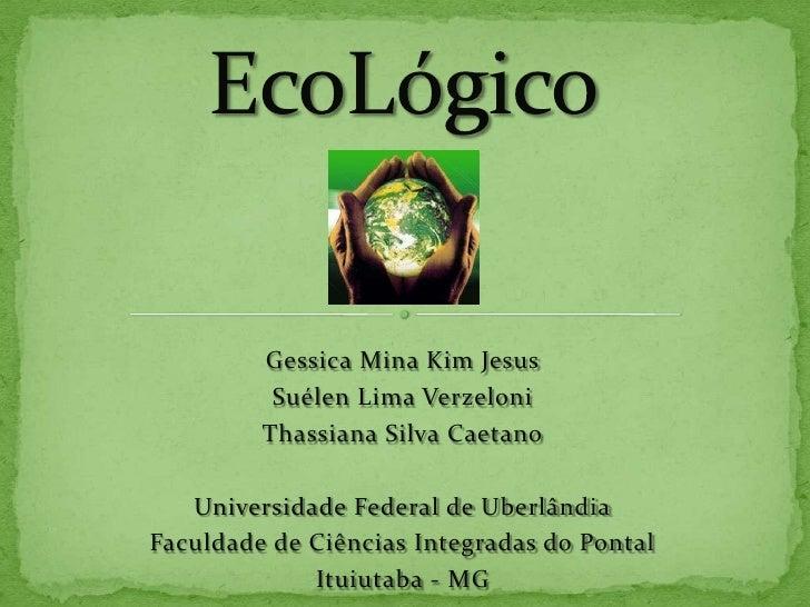 EcoLógico<br />Gessica Mina Kim Jesus<br />Suélen Lima Verzeloni<br />Thassiana Silva Caetano<br />Universidade Federal de...