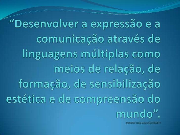 """""""Desenvolver a expressão e a comunicação através de linguagens múltiplas como meios de relação, de formação, de sensibiliz..."""
